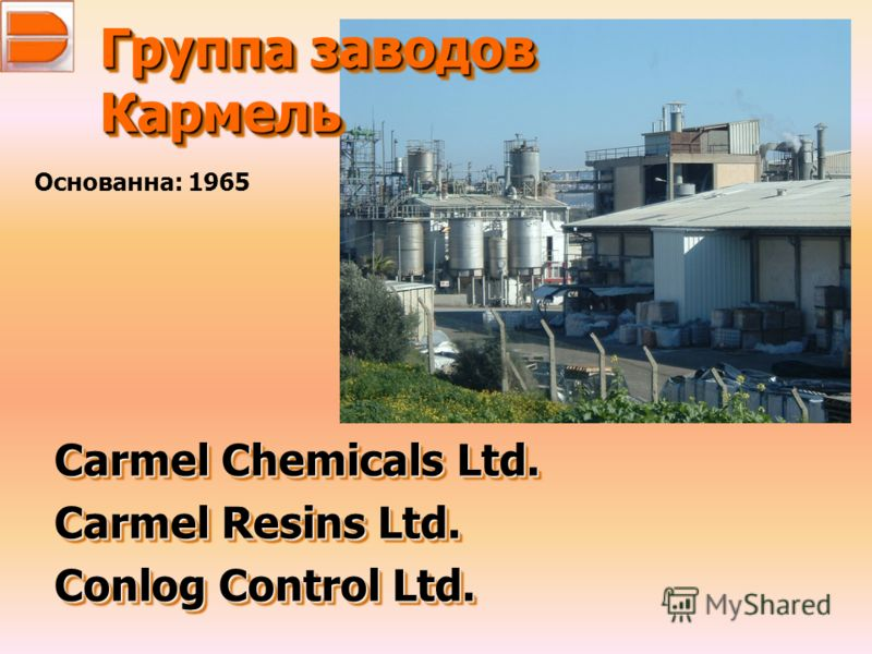 Группа заводов Кармель Carmel Chemicals Ltd. Carmel Resins Ltd. Conlog Control Ltd. Carmel Chemicals Ltd. Carmel Resins Ltd. Conlog Control Ltd. Основанна: 1965