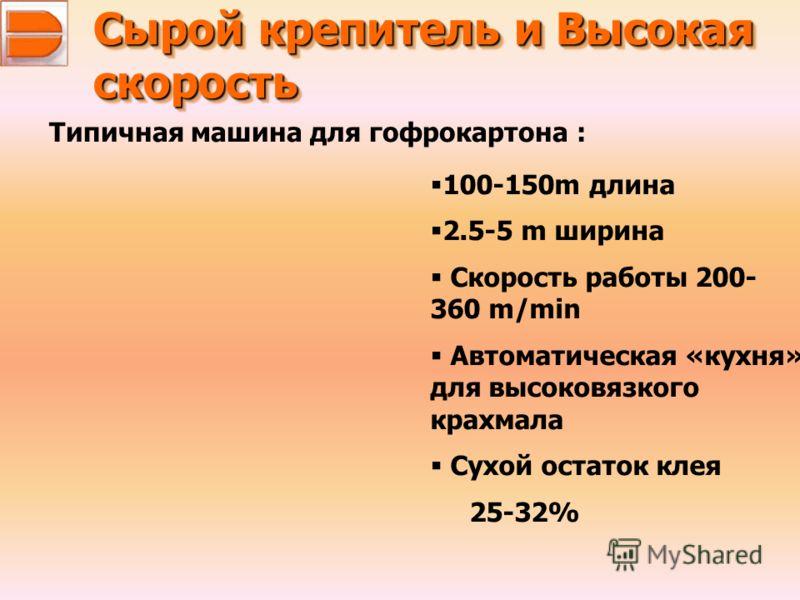 Сырой крепитель и Высокая скорость скорость Типичная машина для гофрокартона : 100-150m длина 2.5-5 m ширина Скорость работы 200- 360 m/min Автоматическая «кухня» для высоковязкого крахмала Сухой остаток клея 25-32%