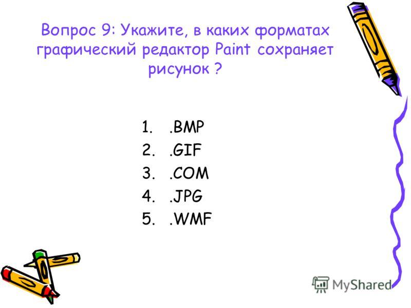 Вопрос 9: Укажите, в каких форматах графический редактор Paint сохраняет рисунок ? 1..BMP 2..GIF 3..COM 4..JPG 5..WMF