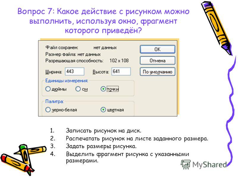 Вопрос 7: Какое действие с рисунком можно выполнить, используя окно, фрагмент которого приведён? 1.Записать рисунок на диск. 2.Распечатать рисунок на листе заданного размера. 3.Задать размеры рисунка. 4.Выделить фрагмент рисунка с указанными размерам