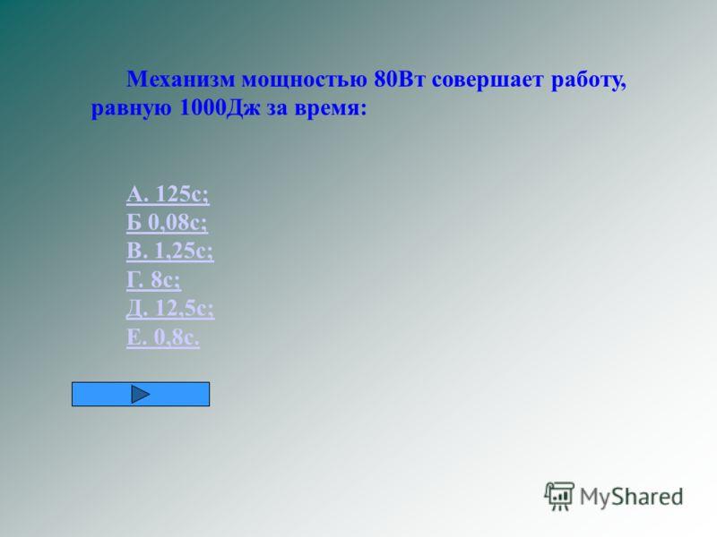 Механизм мощностью 80Вт совершает работу, равную 1000Дж за время: А. 125с; Б 0,08с; В. 1,25с; Г. 8с; Д. 12,5с; Е. 0,8с.