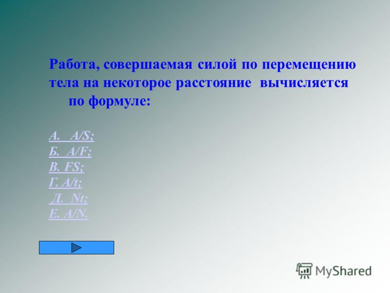 Работа, совершаемая силой по перемещению тела на некоторое расстояние вычисляется по формуле: А. А/S; Б. А/F; В. FS; Г. A/t; Д. Nt; Е. А/N.