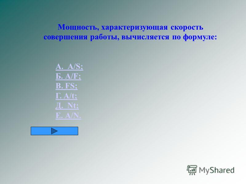 Мощность, характеризующая скорость совершения работы, вычисляется по формуле: А. А/S; Б. А/F; В. FS; Г. A/t; Д. Nt; Е. А/N.
