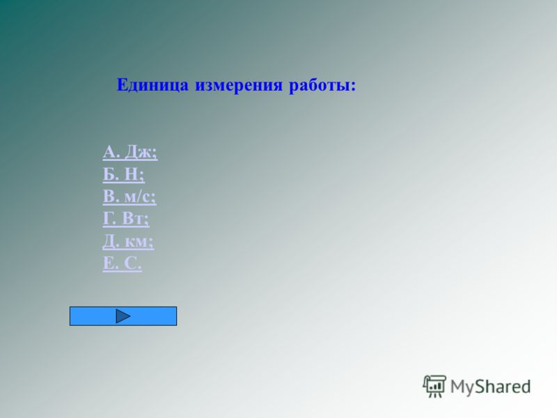 Единица измерения работы: А. Дж; Б. Н; В. м/с; Г. Вт; Д. км; Е. С.