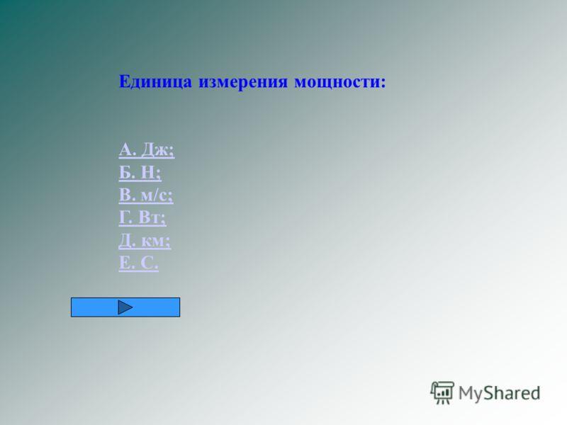 Единица измерения мощности: А. Дж; Б. Н; В. м/с; Г. Вт; Д. км; Е. С.
