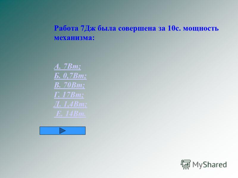 Работа 7Дж была совершена за 10с. мощность механизма: А. 7Вт; Б. 0,7Вт; В. 70Вт; Г. 17Вт; Д. 1,4Вт; Е. 14Вт.