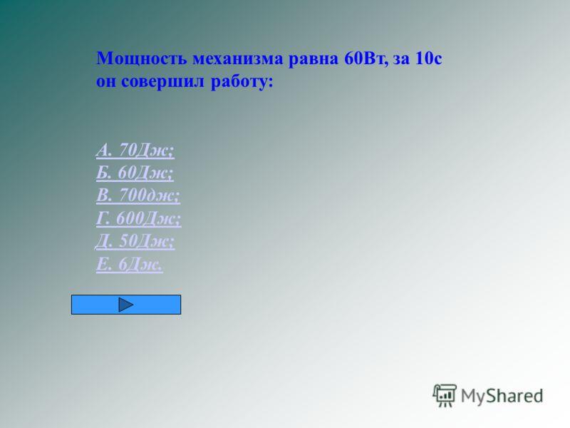 Мощность механизма равна 60Вт, за 10с он совершил работу: А. 70Дж; Б. 60Дж; В. 700дж; Г. 600Дж; Д. 50Дж; Е. 6Дж.