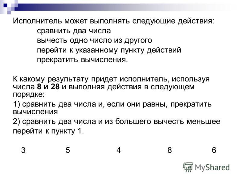 Исполнитель может выполнять следующие действия: сравнить два числа вычесть одно число из другого перейти к указанному пункту действий прекратить вычисления. К какому результату придет исполнитель, используя числа 8 и 28 и выполняя действия в следующе