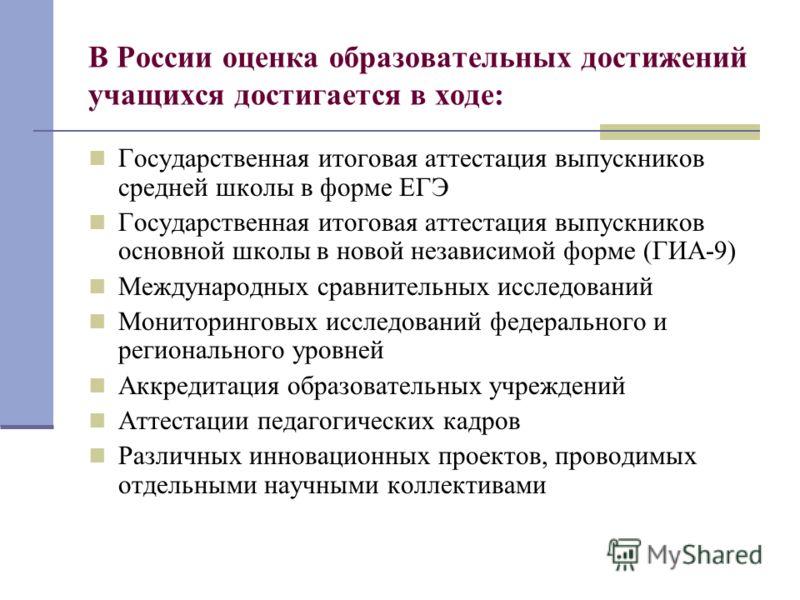 В России оценка образовательных достижений учащихся достигается в ходе: Государственная итоговая аттестация выпускников средней школы в форме ЕГЭ Государственная итоговая аттестация выпускников основной школы в новой независимой форме (ГИА-9) Междуна
