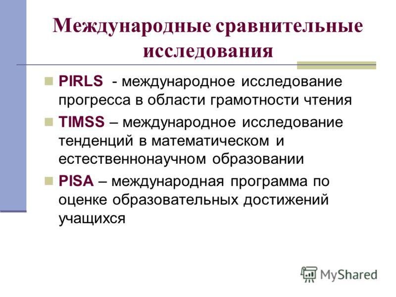 Международные сравнительные исследования PIRLS - международное исследование прогресса в области грамотности чтения TIMSS – международное исследование тенденций в математическом и естественнонаучном образовании PISA – международная программа по оценке