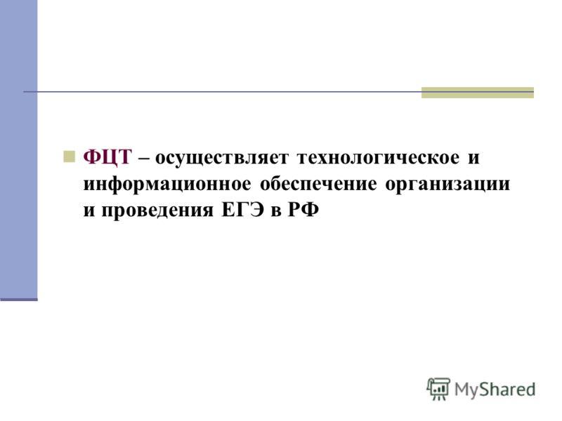 ФЦТ – осуществляет технологическое и информационное обеспечение организации и проведения ЕГЭ в РФ