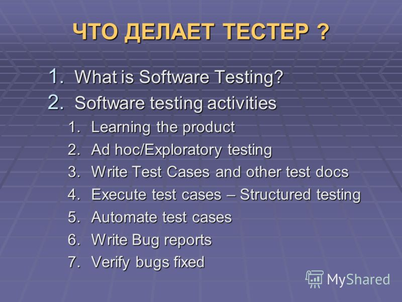 ЧТО ДЕЛАЕТ ТЕСТЕР ? 1. What is Software Testing? 2. Software testing activities 1.Learning the product 2.Ad hoc/Exploratory testing 3.Write Test Cases and other test docs 4.Execute test cases – Structured testing 5.Automate test cases 6.Write Bug rep