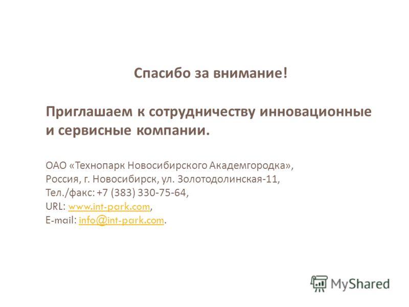Спасибо за внимание ! Приглашаем к сотрудничеству инновационные и сервисные компании. ОАО « Технопарк Новосибирского Академгородка », Россия, г. Новосибирск, ул. Золотодолинская -11, Тел./ факс : +7 (383) 330-75-64, URL: www.int-park.com,www.int-park