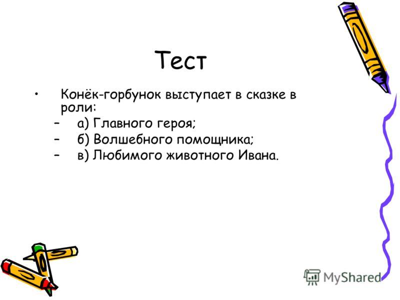 Тест Конёк-горбунок выступает в сказке в роли: –а) Главного героя; –б) Волшебного помощника; –в) Любимого животного Ивана.