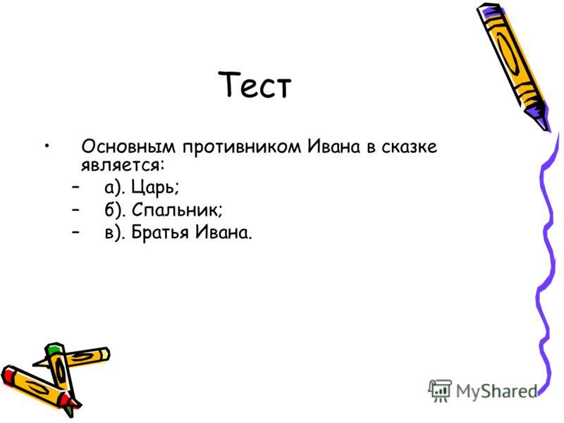 Тест Основным противником Ивана в сказке является: –а). Царь; –б). Спальник; –в). Братья Ивана.
