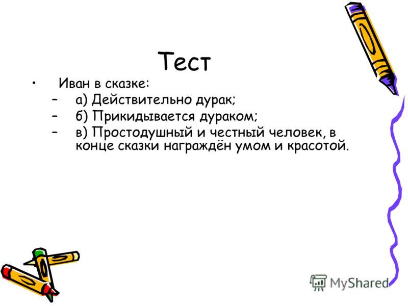 Тест Иван в сказке: –а) Действительно дурак; –б) Прикидывается дураком; –в) Простодушный и честный человек, в конце сказки награждён умом и красотой.