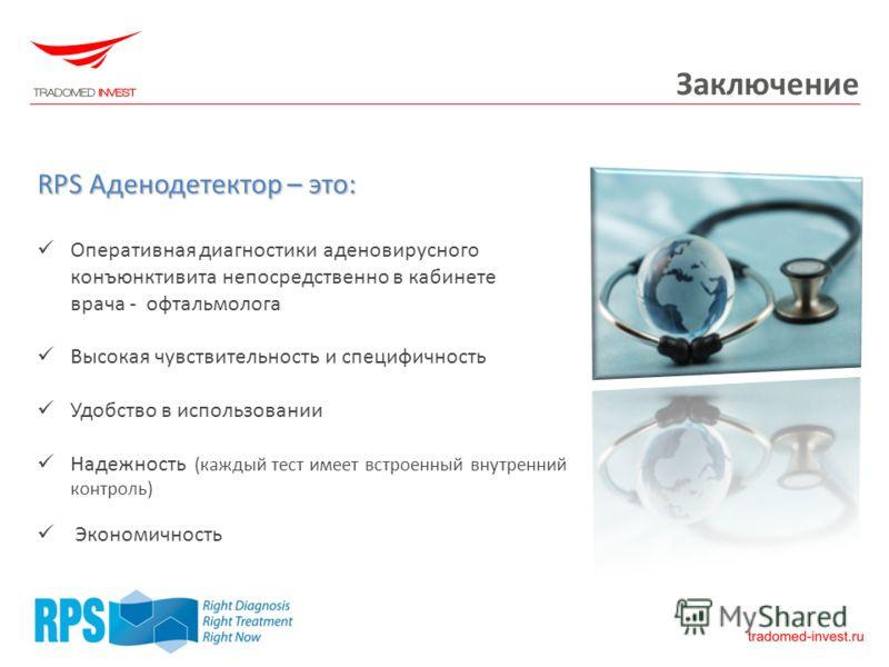 Заключение RPS Аденодетектор – это: Оперативная диагностики аденовирусного конъюнктивита непосредственно в кабинете врача - офтальмолога Высокая чувствительность и специфичность Удобство в использовании Надежность (каждый тест имеет встроенный внутре