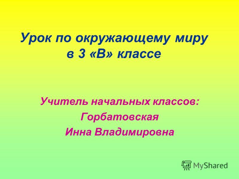 Урок по окружающему миру в 3 «В» классе Учитель начальных классов: Горбатовская Инна Владимировна