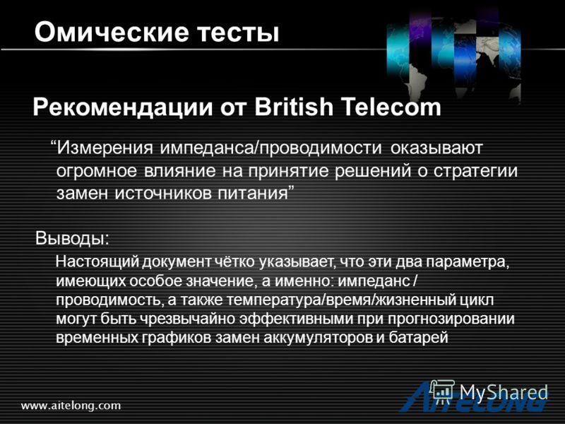 www.aitelong.com Омические тесты Рекомендации от British Telecom Измерения импеданса/проводимости оказывают огромное влияние на принятие решений о стратегии замен источников питания Выводы: Настоящий документ чётко указывает, что эти два параметра, и