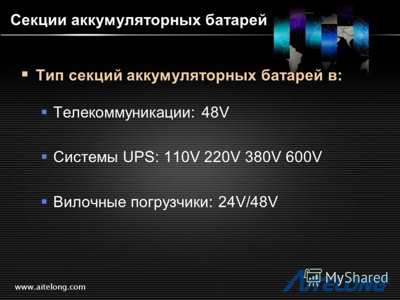www.aitelong.com Секции аккумуляторных батарей Тип секций аккумуляторных батарей в: Телекоммуникации: 48V Системы UPS: 110V 220V 380V 600V Вилочные погрузчики: 24V/48V