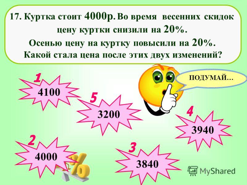 17. Куртка стоит 4000р. Во время весенних скидок цену куртки снизили на 20 %. Осенью цену на куртку повысили на 20 %. Какой стала цена после этих двух изменений? 3200 4000 4100 3940 ПОДУМАЙ… 3840