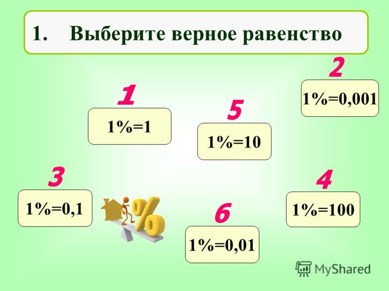 1. Выберите верное равенство 1%=1 1%=0,001 1%=0,1 1%=100 1%=101%=0,01