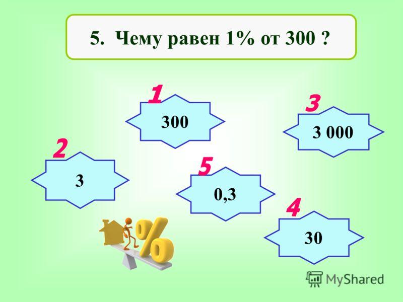 5. Чему равен 1% от 300 ? 300 3 3 000 30 0,3