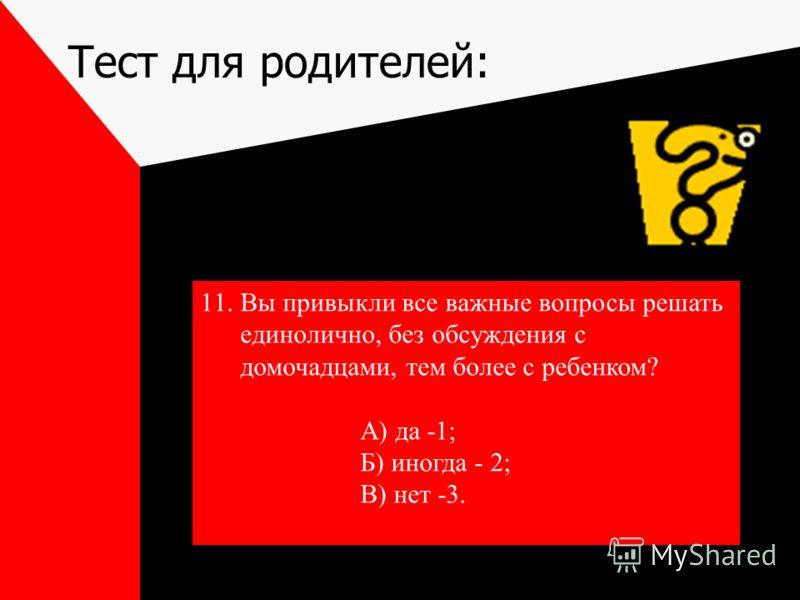 Тест для родителей: 11.Вы привыкли все важные вопросы решать единолично, без обсуждения с домочадцами, тем более с ребенком? А) да -1; Б) иногда - 2; В) нет -3.