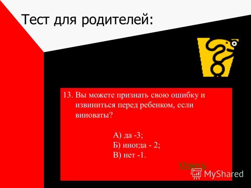 Тест для родителей: 13.Вы можете признать свою ошибку и извиниться перед ребенком, если виноваты? А) да -3; Б) иногда - 2; В) нет -1. Ответы