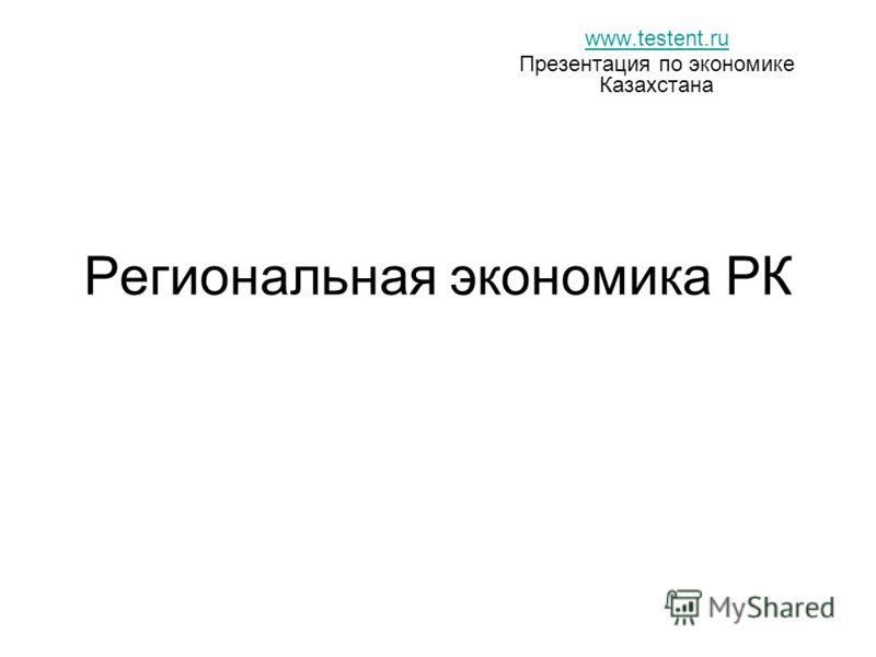 Региональная экономика РК www.testent.ru Презентация по экономике Казахстана