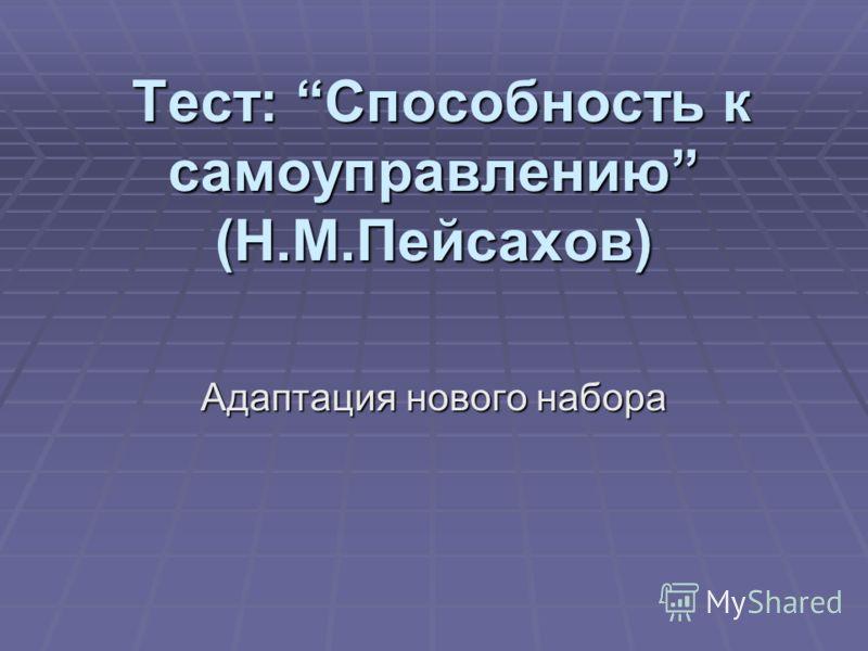 Тест: Способность к самоуправлению (Н.М.Пейсахов) Тест: Способность к самоуправлению (Н.М.Пейсахов) Адаптация нового набора