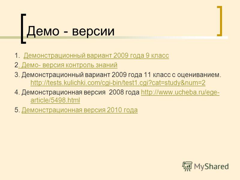 Демо - версии 1. Демонстрационный вариант 2009 года 9 классДемонстрационный вариант 2009 года 9 класс 2. Демо- версия контроль знаний. Демо- версия контроль знаний 3. Демонстрационный вариант 2009 года 11 класс с оцениванием. http://tests.kulichki.co