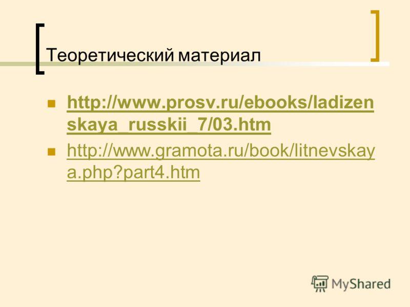 Теоретический материал http://www.prosv.ru/ebooks/ladizen skaya_russkii_7/03.htm http://www.prosv.ru/ebooks/ladizen skaya_russkii_7/03.htm http://www.gramota.ru/book/litnevskay a.php?part4.htm http://www.gramota.ru/book/litnevskay a.php?part4.htm