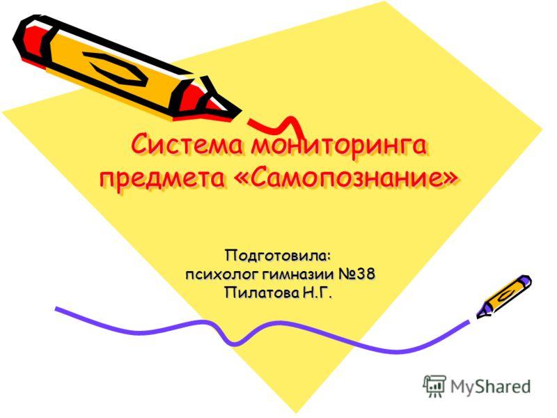 Система мониторинга предмета «Самопознание» Подготовила: психолог гимназии 38 психолог гимназии 38 Пилатова Н.Г.