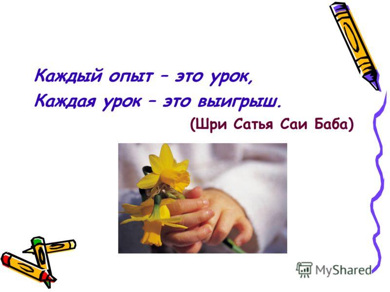 Каждый опыт – это урок, Каждая урок – это выигрыш. (Шри Сатья Саи Баба)