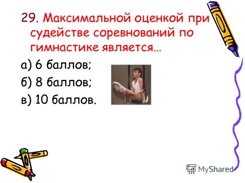 29. Максимальной оценкой при судействе соревнований по гимнастике является… а) 6 баллов; б) 8 баллов; в) 10 баллов.