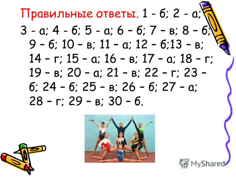 Правильные ответы. 1 - б; 2 - а; 3 - а; 4 - б; 5 - а; 6 – б; 7 – в; 8 – б; 9 – б; 10 – в; 11 – а; 12 – б;13 – в; 14 – г; 15 – а; 16 – в; 17 – а; 18 – г; 19 – в; 20 – а; 21 – в; 22 – г; 23 – б; 24 – б; 25 – в; 26 – б; 27 – а; 28 – г; 29 – в; 30 – б.