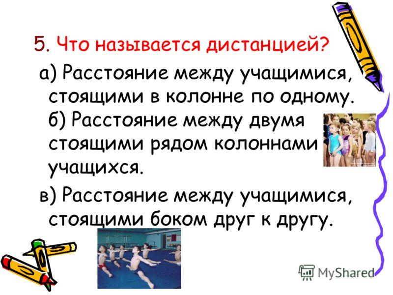 5. Что называется дистанцией? а) Расстояние между учащимися, стоящими в колонне по одному. б) Расстояние между двумя стоящими рядом колоннами учащихся. в) Расстояние между учащимися, стоящими боком друг к другу.