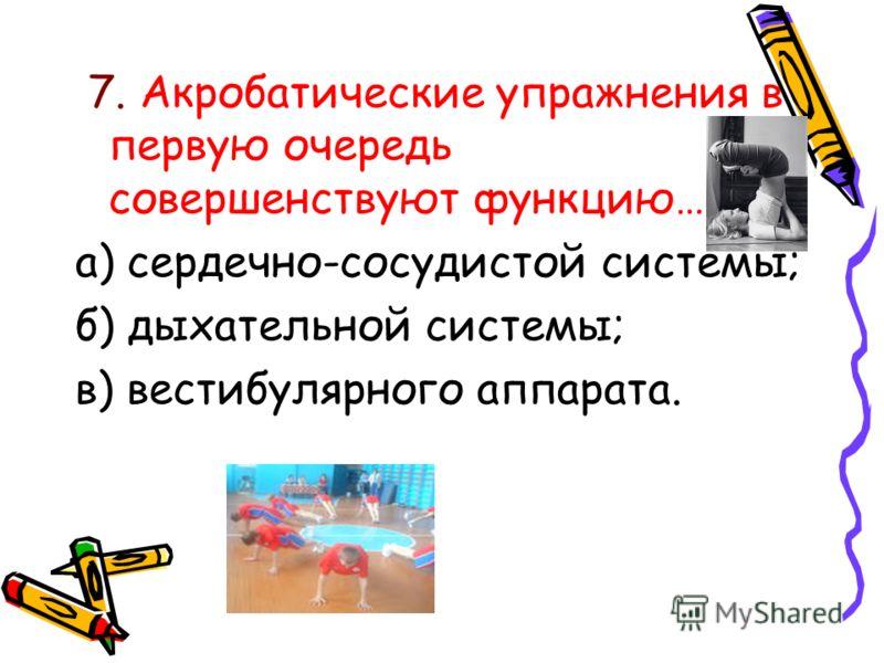 7. Акробатические упражнения в первую очередь совершенствуют функцию… а) сердечно-сосудистой системы; б) дыхательной системы; в) вестибулярного аппарата.