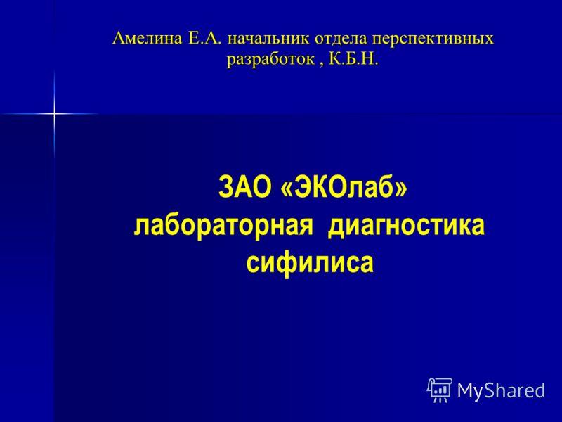 ЗАО «ЭКОлаб» лабораторная диагностика сифилиса Амелина Е.А. начальник отдела перспективных разработок, К.Б.Н.