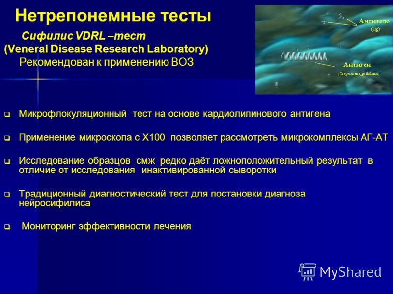 тесты Нетрепонемные тесты Сифилис VDRL –тест (Veneral Disease Research Laboratory) Рекомендован к применению ВОЗ Микрофлокуляционный тест на основе кардиолипинового антигена Применение микроскопа с Х100 позволяет рассмотреть микрокомплексы АГ-АТ Иссл