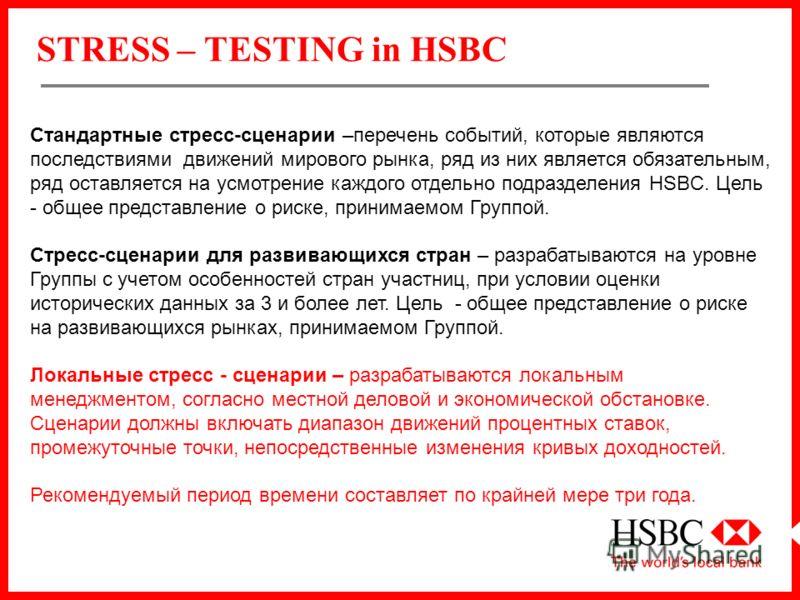 STRESS – TESTING in HSBC Стандартные стресс-сценарии –перечень событий, которые являются последствиями движений мирового рынка, ряд из них является обязательным, ряд оставляется на усмотрение каждого отдельно подразделения HSBC. Цель - общее представ