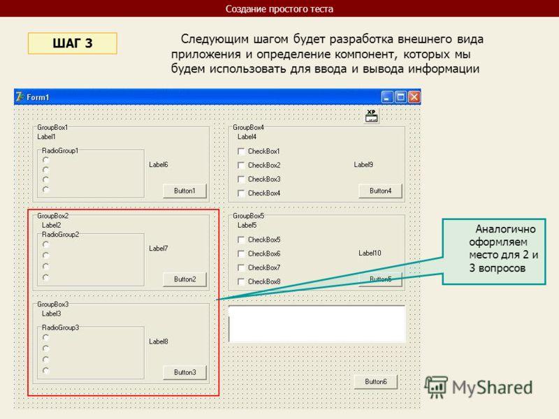 Следующим шагом будет разработка внешнего вида приложения и определение компонент, которых мы будем использовать для ввода и вывода информации ШАГ 3 Аналогично оформляем место для 2 и 3 вопросов Создание простого теста