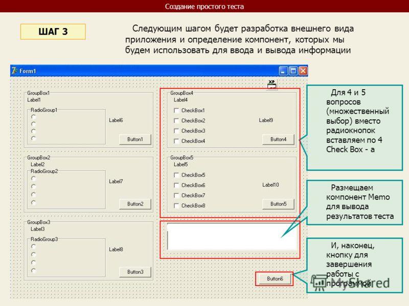 Следующим шагом будет разработка внешнего вида приложения и определение компонент, которых мы будем использовать для ввода и вывода информации ШАГ 3 Для 4 и 5 вопросов (множественный выбор) вместо радиокнопок вставляем по 4 Check Box - a Размещаем ко