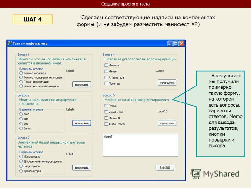 Сделаем соответствующие надписи на компонентах формы (и не забудем разместить манифест XP) ШАГ 4 В результате мы получили примерно такую форму, на которой есть вопросы, варианты ответов, Memo для вывода результатов, кнопки проверки и выхода Создание