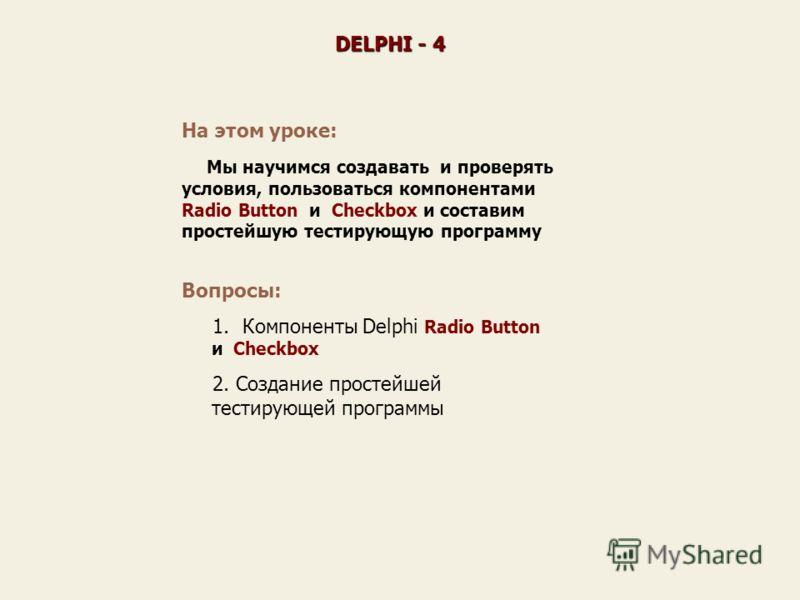 На этом уроке: Мы научимся создавать и проверять условия, пользоваться компонентами Radio Button и Checkbox и составим простейшую тестирующую программу DELPHI - 4 Вопросы: 1. Компоненты Delphi Radio Button и Checkbox 2. Создание простейшей тестирующе