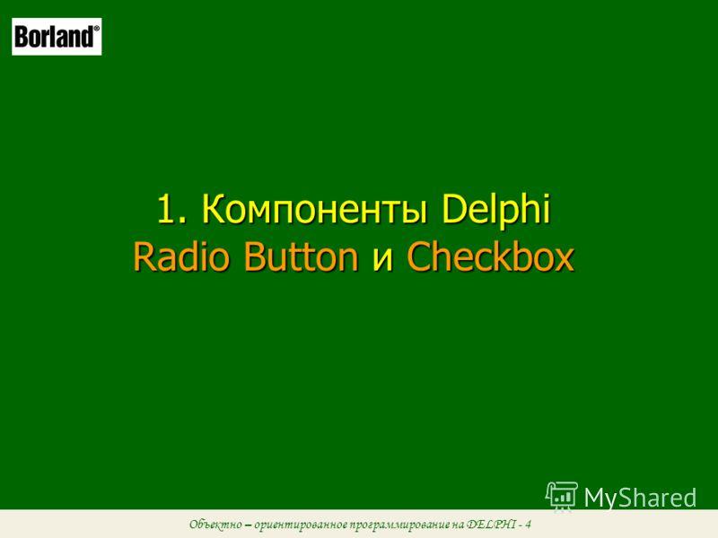 Объектно – ориентированное программирование на DELPHI - 4 1. Компоненты Delphi Radio Button и Checkbox