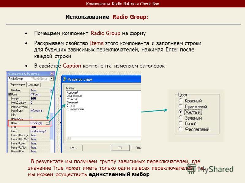 Компоненты Radio Button и Check Box Использование Radio Group: Помещаем компонент Radio Group на форму Раскрываем свойство Items этого компонента и заполняем строки для будущих зависимых переключателей, нажимая Enter после каждой строки В свойстве Ca