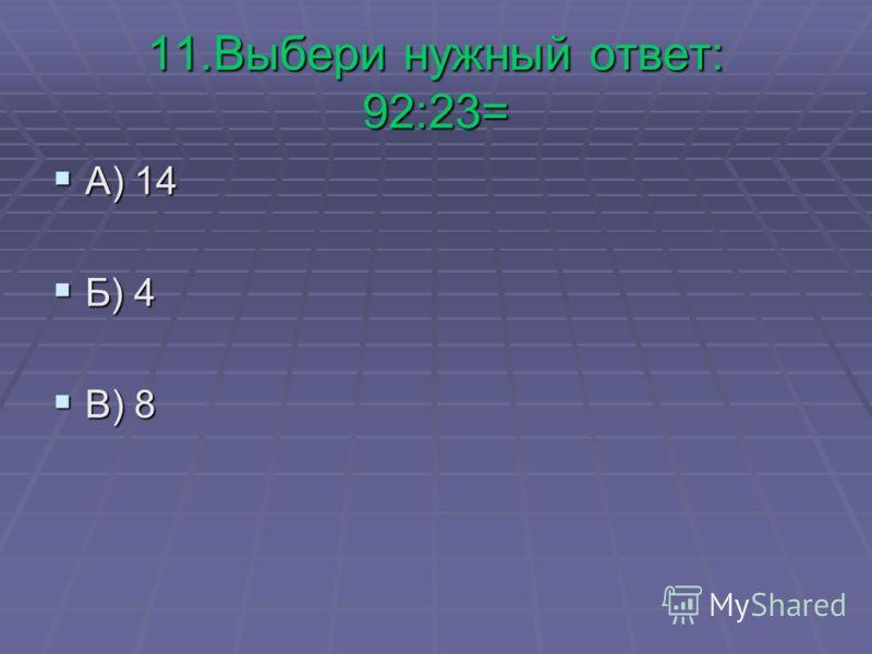 11.Выбери нужный ответ: 92:23= А) 14 А) 14 Б) 4 Б) 4 В) 8 В) 8