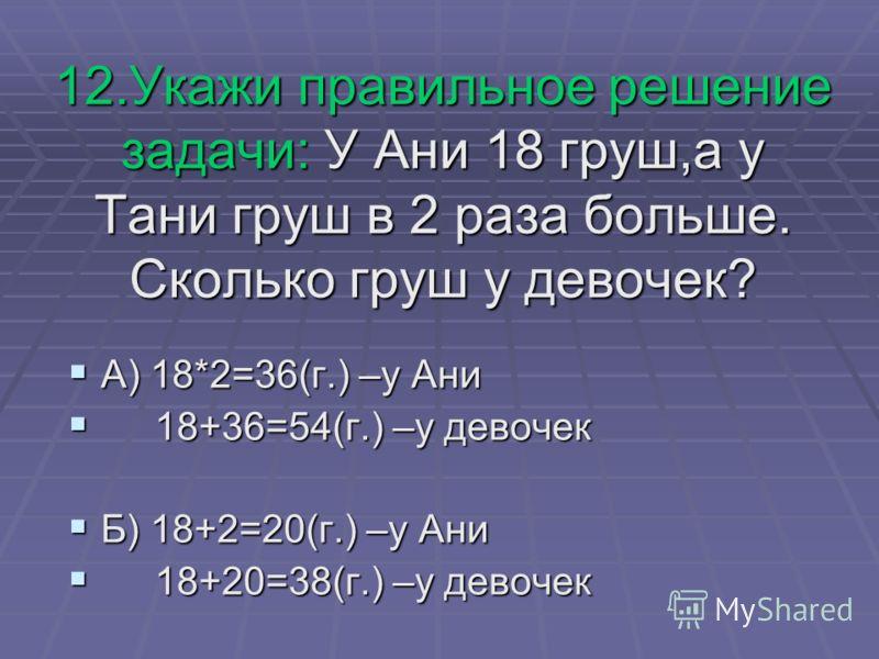 12.Укажи правильное решение задачи: У Ани 18 груш,а у Тани груш в 2 раза больше. Сколько груш у девочек? А) 18*2=36(г.) –у Ани А) 18*2=36(г.) –у Ани 18+36=54(г.) –у девочек 18+36=54(г.) –у девочек Б) 18+2=20(г.) –у Ани Б) 18+2=20(г.) –у Ани 18+20=38(